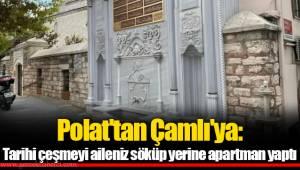 Polat'tan Çamlı'ya: Tarihi çeşmeyi aileniz söküp yerine apartman yaptı