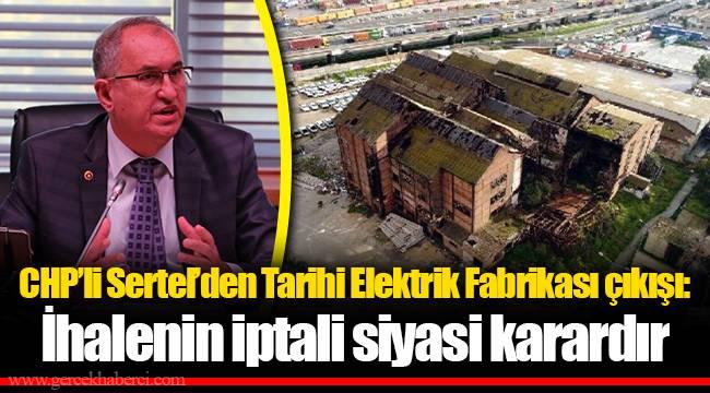 CHP'li Sertel'den Tarihi Elektrik Fabrikası çıkışı: İhalenin iptali siyasi karardır