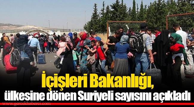 İçişleri Bakanlığı, ülkesine dönen Suriyeli sayısını açıkladı