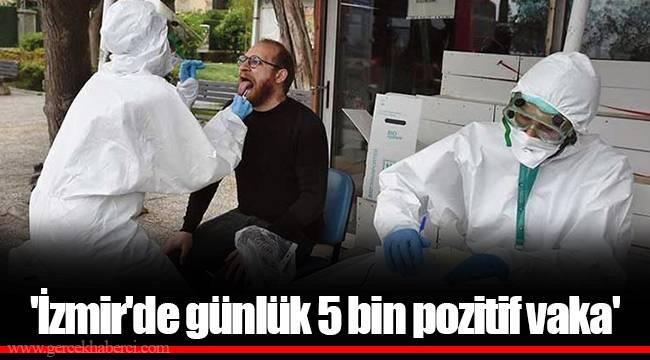 'İzmir'de günlük 5 bin pozitif vaka'