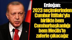 Erdoğan: 2023 seçimlerinden Cumhur İttifakı'yla birlikte hem Cumhurbaşkanlığı hem Meclis'te zaferle çıkacağız