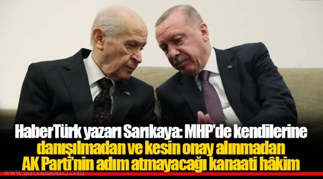 HaberTürk yazarı Sarıkaya: MHP'de kendilerine danışılmadan ve kesin onay alınmadan AK Parti'nin adım atmayacağı kanaati hâkim