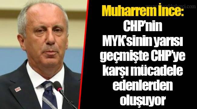 Muharrem İnce: CHP'nin MYK'sinin yarısı geçmişte CHP'ye karşı mücadele edenlerden oluşuyor