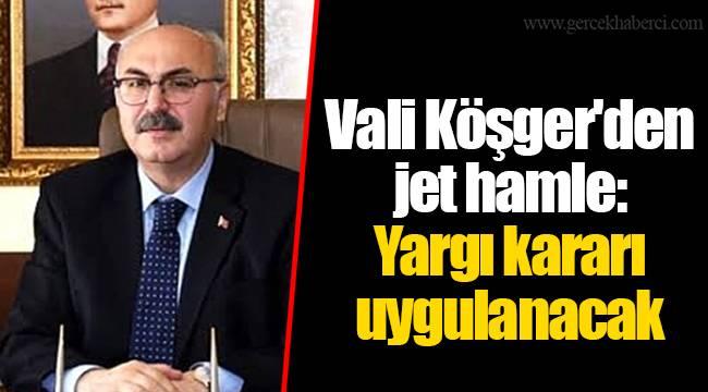 Vali Köşger'den jet hamle: Yargı kararı uygulanacak