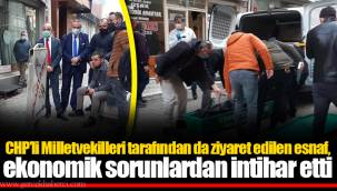 CHP'li Milletvekilleri tarafından da ziyaret edilen esnaf, ekonomik sorunlardan intihar etti