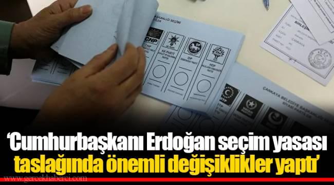 'Cumhurbaşkanı Erdoğan seçim yasası taslağında önemli değişiklikler yaptı'