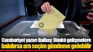Cumhuriyet yazarı Balbay: Dünkü gelişmelere bakılırsa ara seçim gündeme gelebilir