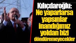 Kılıçdaroğlu: Ne yaparlarsa yapsınlar inandığımız yoldan bizi döndüremeyecekler