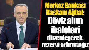 Merkez Bankası Başkanı Ağbal: Döviz alım ihaleleri düzenleyerek, rezervi artıracağız