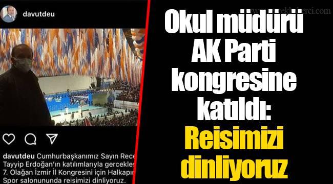 Okul müdürü AK Parti kongresine katıldı: Reisimizi dinliyoruz