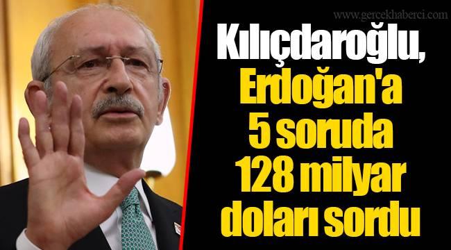 Kılıçdaroğlu, Erdoğan'a 5 soruda 128 milyar doları sordu