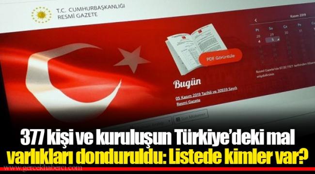 377 kişi ve kuruluşun Türkiye'deki mal varlıkları donduruldu: Listede kimler var?