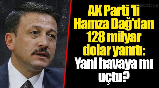 AK Parti'li Hamza Dağ'dan 128 milyar dolar yanıtı: Yani havaya mı uçtu?