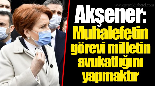 Akşener: Muhalefetin görevi milletin avukatlığını yapmaktır