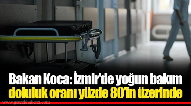 Bakan Koca: İzmir'de yoğun bakım doluluk oranı yüzde 80'in üzerinde