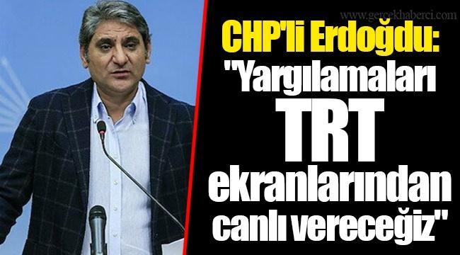 """CHP'li Erdoğdu: """"Yargılamaları TRT ekranlarından canlı vereceğiz"""""""