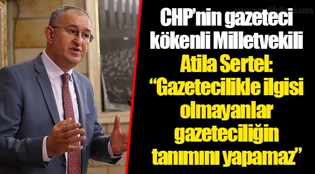 """CHP'nin gazeteci kökenli Milletvekili Atila Sertel: """"Gazetecilikle ilgisi olmayanlar gazeteciliğin tanımını yapamaz"""""""