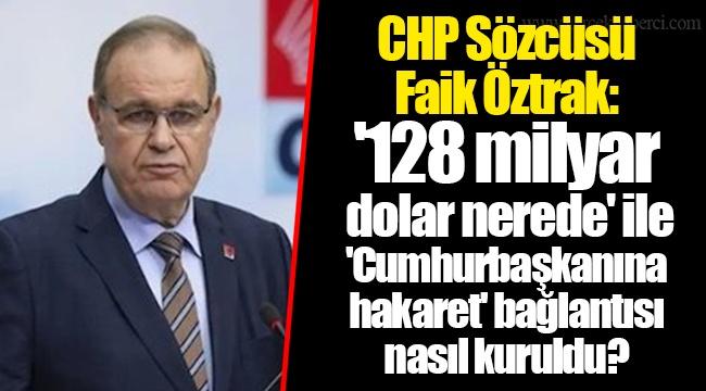 CHP Sözcüsü Faik Öztrak: '128 milyar dolar nerede' ile 'Cumhurbaşkanına hakaret' bağlantısı nasıl kuruldu?