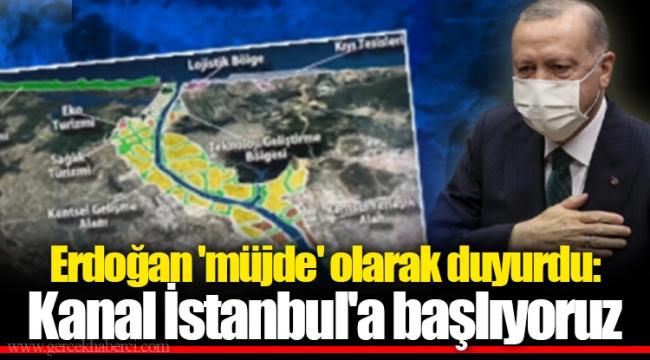Erdoğan 'müjde' olarak duyurdu: Kanal İstanbul'a başlıyoruz
