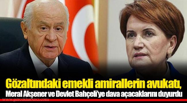 Gözaltındaki emekli amirallerin avukatı, Meral Akşener ve Devlet Bahçeli'ye dava açacaklarını duyurdu