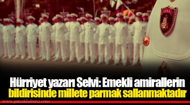 Hürriyet yazarı Selvi: Emekli amirallerin bildirisinde millete parmak sallanmaktadır
