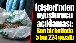 İçişleri'nden uyuşturucu açıklaması: Son bir haftada 5 bin 224 gözaltı