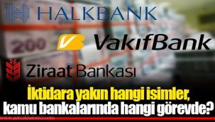 İktidara yakın hangi isimler, kamu bankalarında hangi görevde?