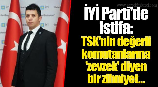 İYİ Parti'de istifa: TSK'nin değerli komutanlarına 'zevzek' diyen bir zihniyet...