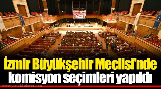 İzmir Büyükşehir Meclisi'nde komisyon seçimleri yapıldı