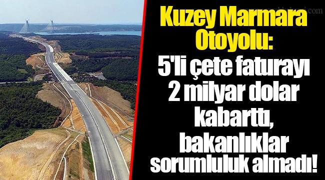 Kuzey Marmara Otoyolu: 5'li çete faturayı 2 milyar dolar kabarttı, bakanlıklar sorumluluk almadı!