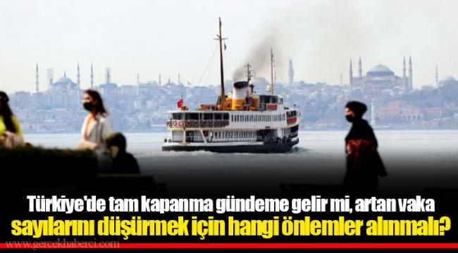 Türkiye'de tam kapanma gündeme gelir mi, artan vaka sayılarını düşürmek için hangi önlemler alınmalı?