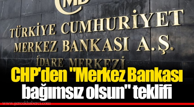 """CHP'den """"Merkez Bankası bağımsız olsun"""" teklifi"""