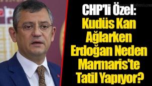 CHP'li Özel: Kudüs Kan Ağlarken Erdoğan Neden Marmaris'te Tatil Yapıyor?