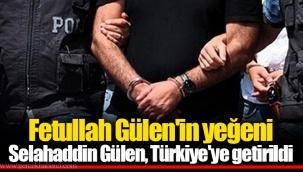 Fetullah Gülen'in yeğeni Selahaddin Gülen, Türkiye'ye getirildi