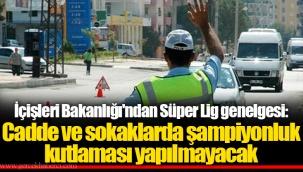 İçişleri Bakanlığı'ndan Süper Lig genelgesi: Cadde ve sokaklarda şampiyonluk kutlaması yapılmayacak