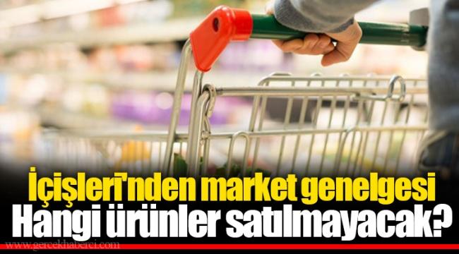 İçişleri'nden market genelgesi... Hangi ürünler satılmayacak?