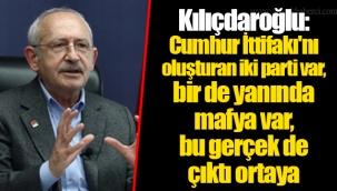 Kılıçdaroğlu: Cumhur İttifakı'nı oluşturan iki parti var, bir de yanında mafya var, bu gerçek de çıktı ortaya