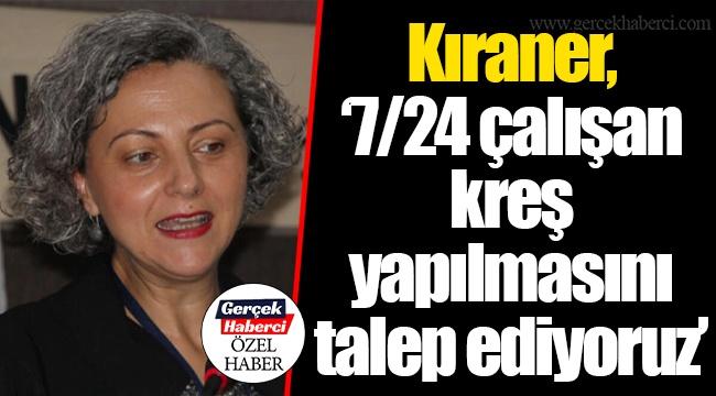 """Kıraner, """"7/24 çalışan kreş yapılmasını talep ediyoruz"""""""