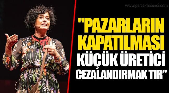 """""""PAZARLARIN KAPATILMASI KÜÇÜK ÜRETİCİ CEZALANDIRMAK TIR"""""""