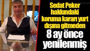 Sedat Peker hakkındaki koruma kararı yurt dışına gitmeden 8 ay önce yenilenmiş