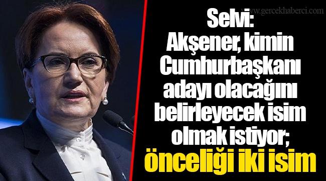 Selvi: Akşener, kimin Cumhurbaşkanı adayı olacağını belirleyecek isim olmak istiyor; önceliği iki isim