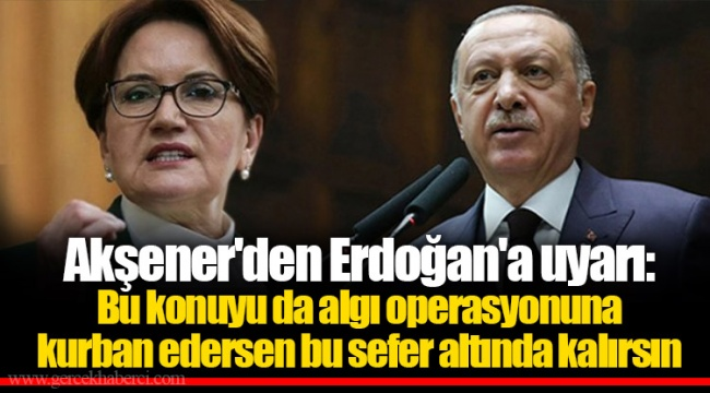 Akşener'den Erdoğan'a uyarı: Bu konuyu da algı operasyonuna kurban edersen bu sefer altında kalırsın