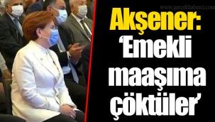 """Akşener: """"Emekli maaşıma çöktüler"""""""