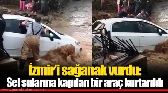 İzmir'i sağanak vurdu: Sel sularına kapılan bir araç kurtarıldı