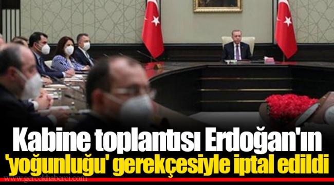 Kabine toplantısı Erdoğan'ın 'yoğunluğu' gerekçesiyle iptal edildi