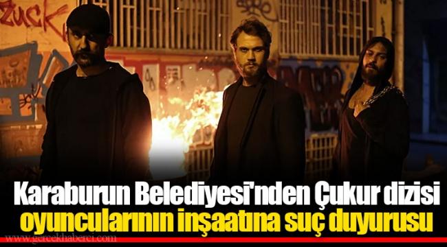 Karaburun Belediyesi'nden Çukur dizisi oyuncularının inşaatına suç duyurusu
