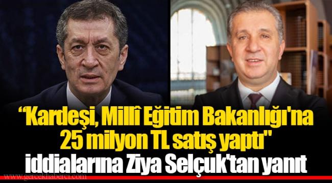 """""""Kardeşi, Millî Eğitim Bakanlığı'na 25 milyon TL satış yaptı"""" iddialarına Ziya Selçuk'tan yanıt"""