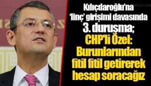 Kılıçdaroğlu'na 'linç' girişimi davasında 3. duruşma; CHP'li Özel: Burunlarından fitil fitil getirerek hesap soracağız