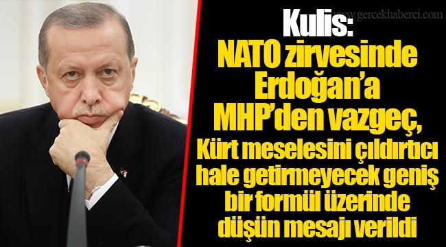 Kulis: NATO zirvesinde Erdoğan'a MHP'den vazgeç, Kürt meselesini çıldırtıcı hale getirmeyecek geniş bir formül üzerinde düşün mesajı verildi