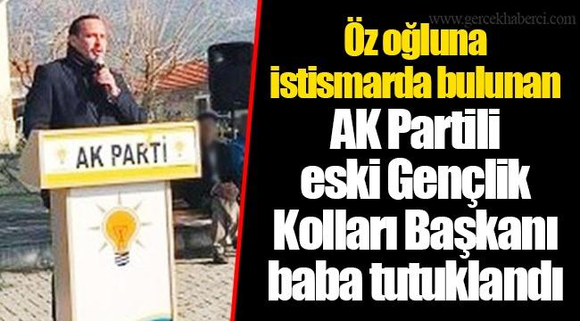 Öz oğluna istismarda bulunan AK Partili eski Gençlik Kolları Başkanı baba tutuklandı